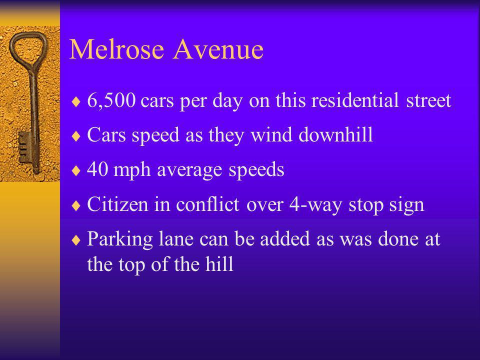 Melrose Avenue  6,500 cars per day on this residential street  Cars speed as they wind downhill  40 mph average speeds  Citizen in conflict over 4-way stop sign  Parking lane can be added as was done at the top of the hill