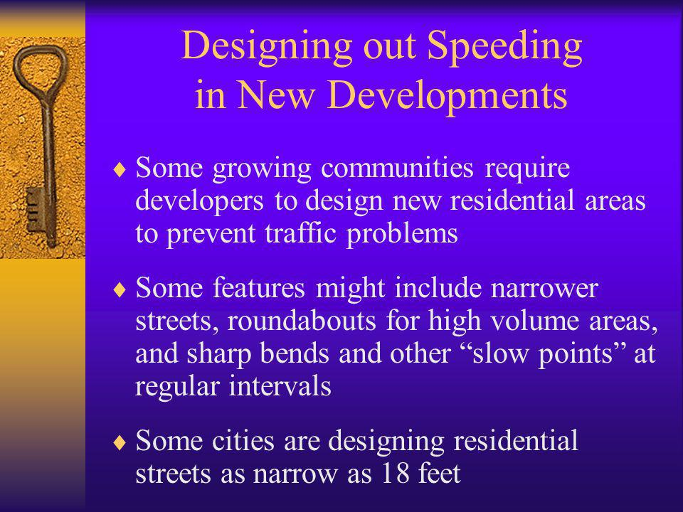 Designing out Speeding in New Developments  Some growing communities require developers to design new residential areas to prevent traffic problems  Some features might include narrower streets, roundabouts for high volume areas, and sharp bends and other slow points at regular intervals  Some cities are designing residential streets as narrow as 18 feet