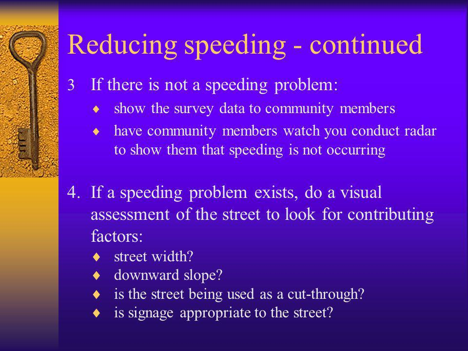 Reducing speeding - continued  If there is not a speeding problem:  show the survey data to community members  have community members watch you conduct radar to show them that speeding is not occurring 4.If a speeding problem exists, do a visual assessment of the street to look for contributing factors:  street width.
