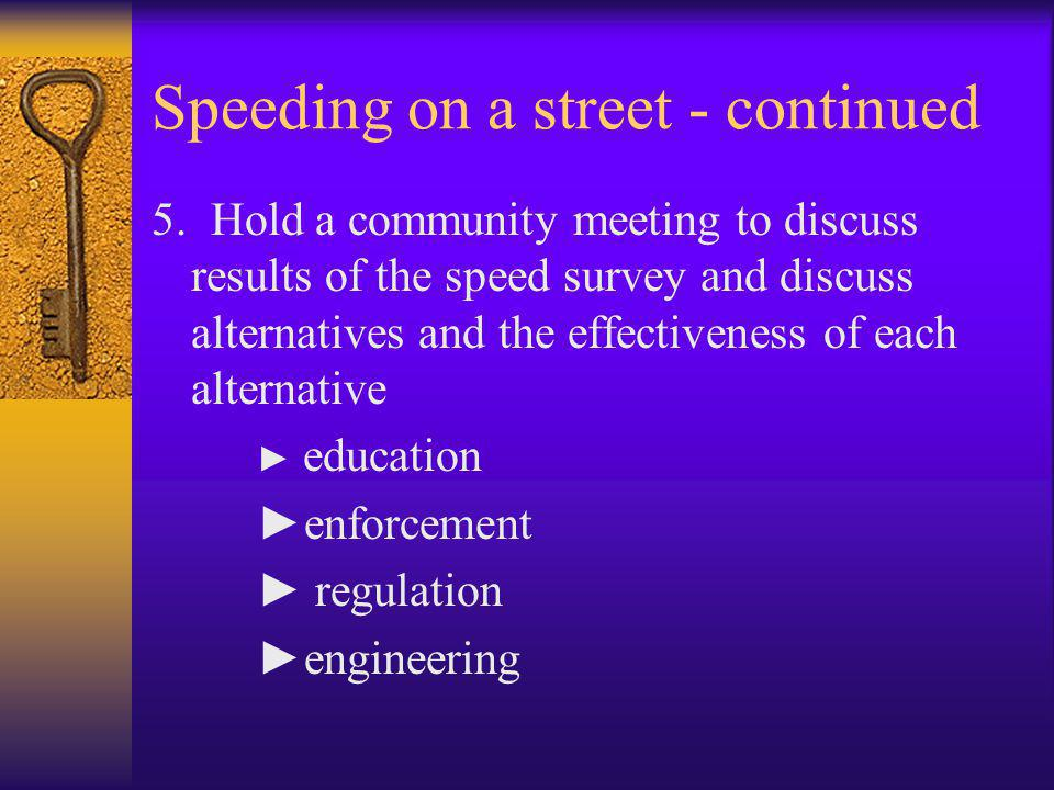 Speeding on a street - continued 5. Hold a community meeting to discuss results of the speed survey and discuss alternatives and the effectiveness of