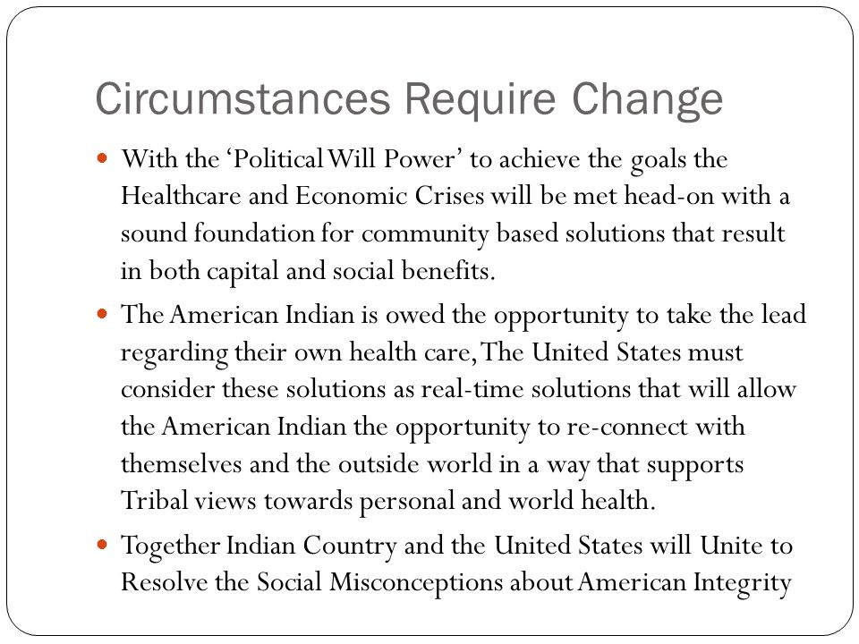 Circumstances Require Change With the 'Political Will Power' to achieve the goals the Healthcare and Economic Crises will be met head-on with a sound foundation for community based solutions that result in both capital and social benefits.