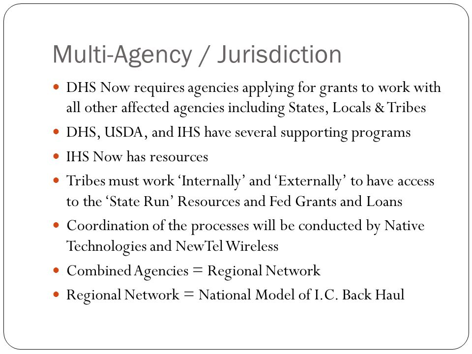Multi-Agency / Jurisdiction DHS Now requires agencies applying for grants to work with all other affected agencies including States, Locals & Tribes DHS, USDA, and IHS have several supporting programs IHS Now has resources Tribes must work 'Internally' and 'Externally' to have access to the 'State Run' Resources and Fed Grants and Loans Coordination of the processes will be conducted by Native Technologies and NewTel Wireless Combined Agencies = Regional Network Regional Network = National Model of I.C.