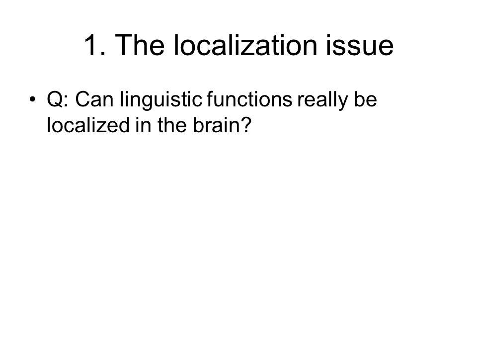1. The localization issue Q: Can linguistic functions really be localized in the brain?
