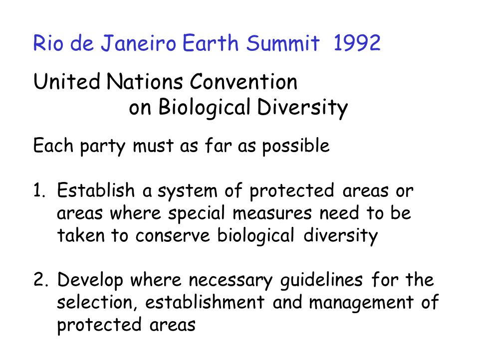 Rio de Janeiro Earth Summit 1992 United Nations Convention on Biological Diversity Each party must as far as possible 1.Establish a system of protecte
