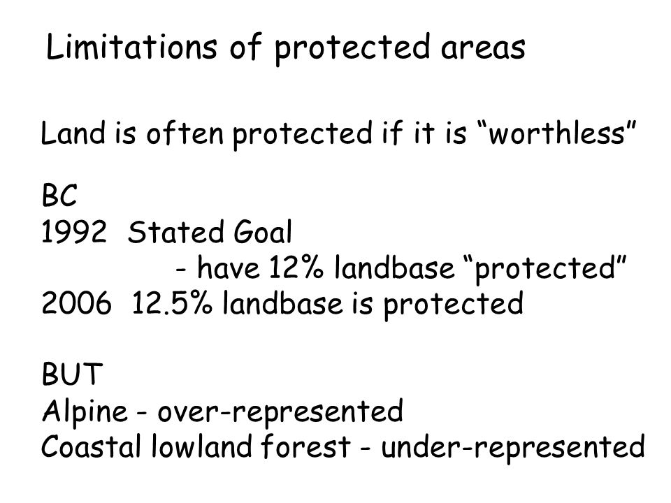 "Limitations of protected areas Land is often protected if it is ""worthless"" BC 1992 Stated Goal - have 12% landbase ""protected"" 2006 12.5% landbase is"
