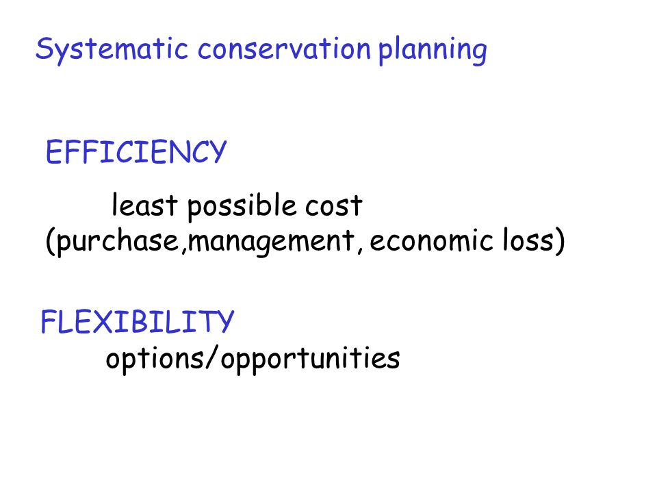 Systematic conservation planning EFFICIENCY least possible cost (purchase,management, economic loss) FLEXIBILITY options/opportunities