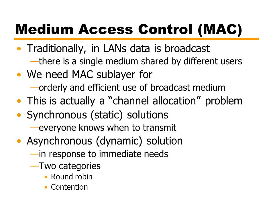 Medium Access Control (MAC) Traditionally, in LANs data is broadcast —there is a single medium shared by different users We need MAC sublayer for —ord