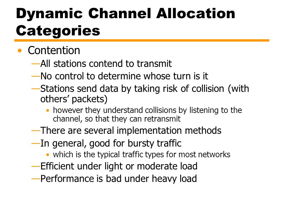 Dynamic Channel Allocation Categories Contention —All stations contend to transmit —No control to determine whose turn is it —Stations send data by ta