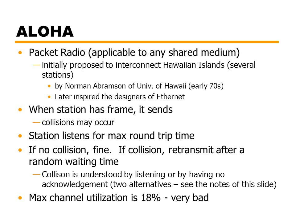 ALOHA Packet Radio (applicable to any shared medium) —initially proposed to interconnect Hawaiian Islands (several stations) by Norman Abramson of Uni