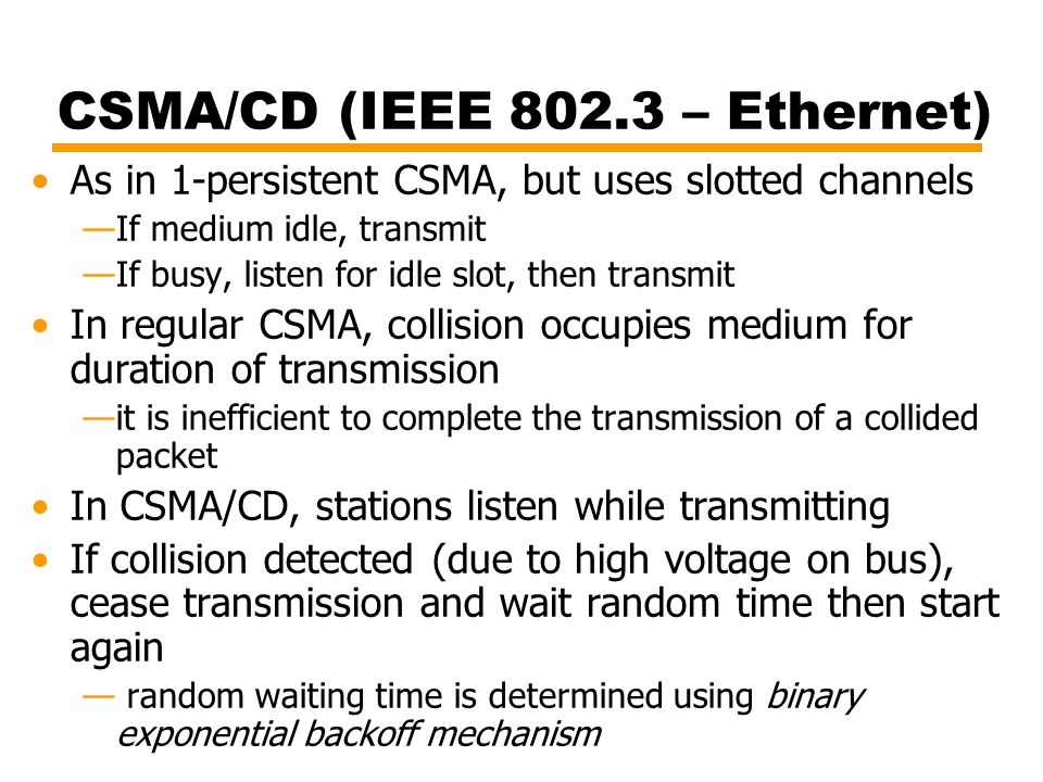 CSMA/CD (IEEE 802.3 – Ethernet) As in 1-persistent CSMA, but uses slotted channels —If medium idle, transmit —If busy, listen for idle slot, then tran
