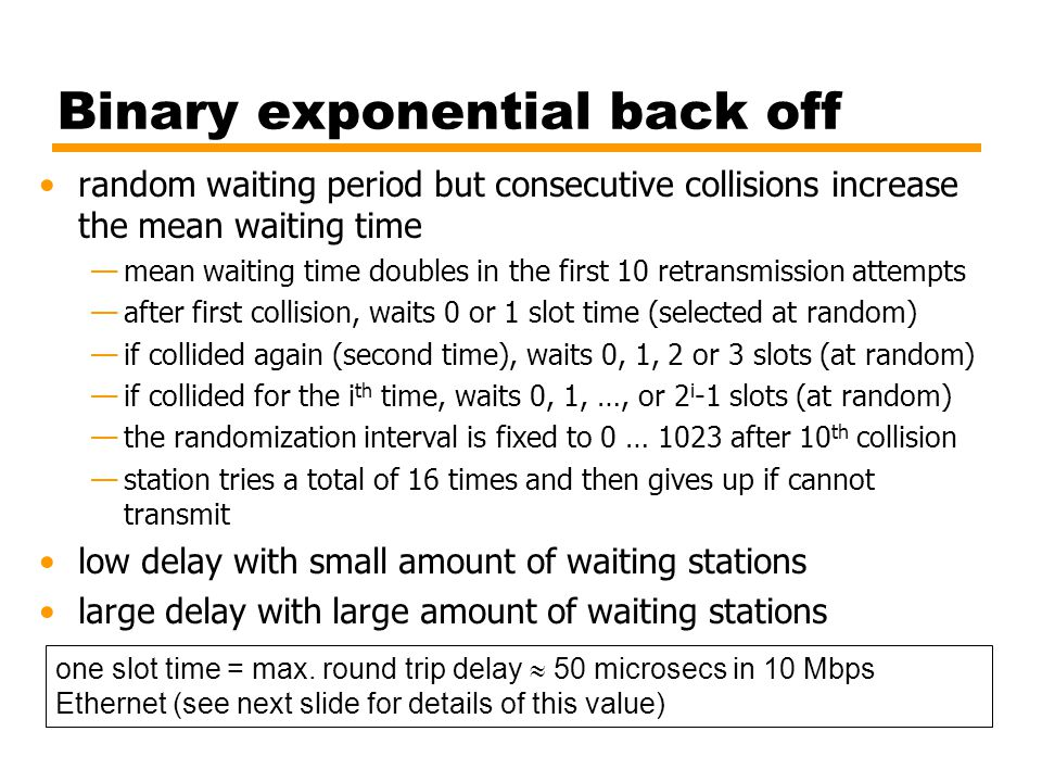 Binary exponential back off random waiting period but consecutive collisions increase the mean waiting time —mean waiting time doubles in the first 10