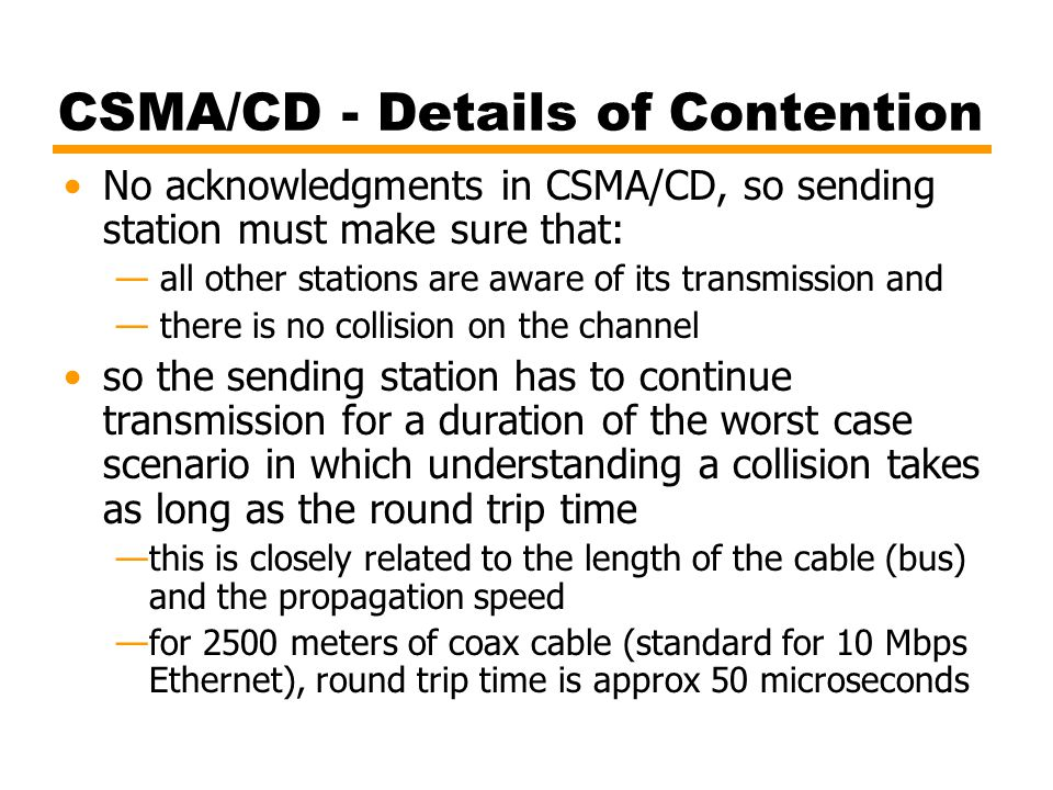 CSMA/CD - Details of Contention No acknowledgments in CSMA/CD, so sending station must make sure that: — all other stations are aware of its transmiss