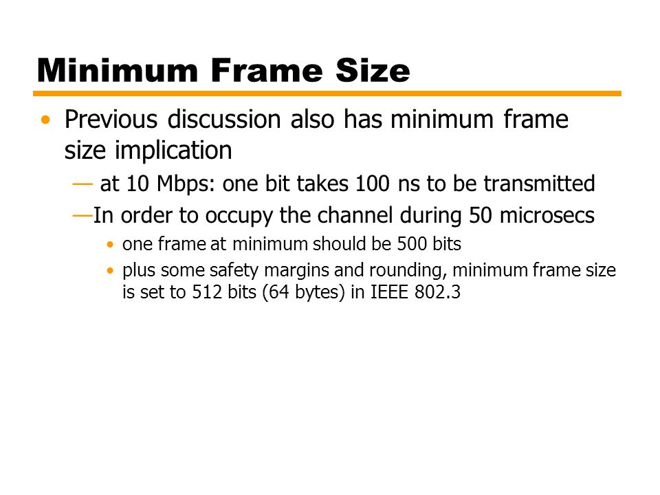 Minimum Frame Size Previous discussion also has minimum frame size implication — at 10 Mbps: one bit takes 100 ns to be transmitted —In order to occup