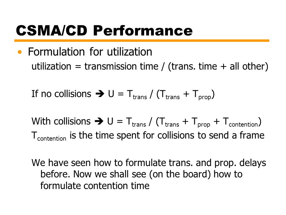 CSMA/CD Performance Formulation for utilization utilization = transmission time / (trans. time + all other) If no collisions  U = T trans / (T trans
