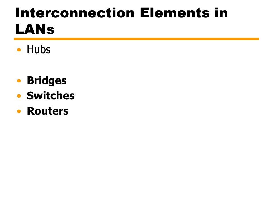 Interconnection Elements in LANs Hubs Bridges Switches Routers
