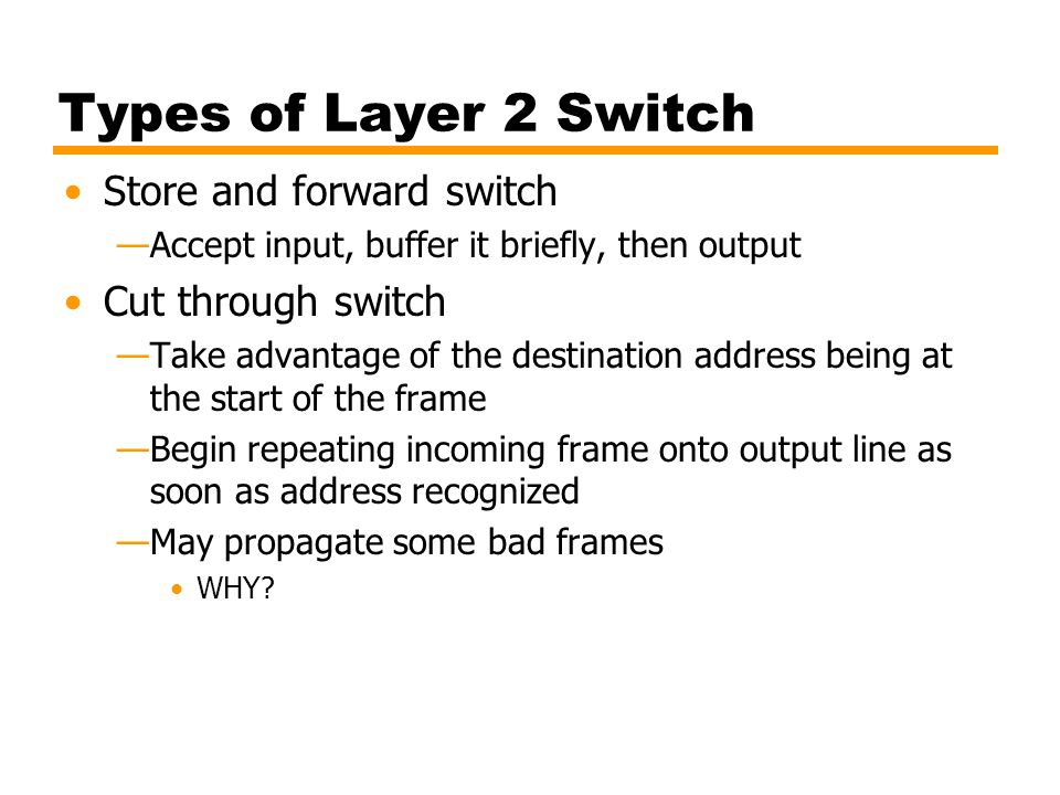 Types of Layer 2 Switch Store and forward switch —Accept input, buffer it briefly, then output Cut through switch —Take advantage of the destination a