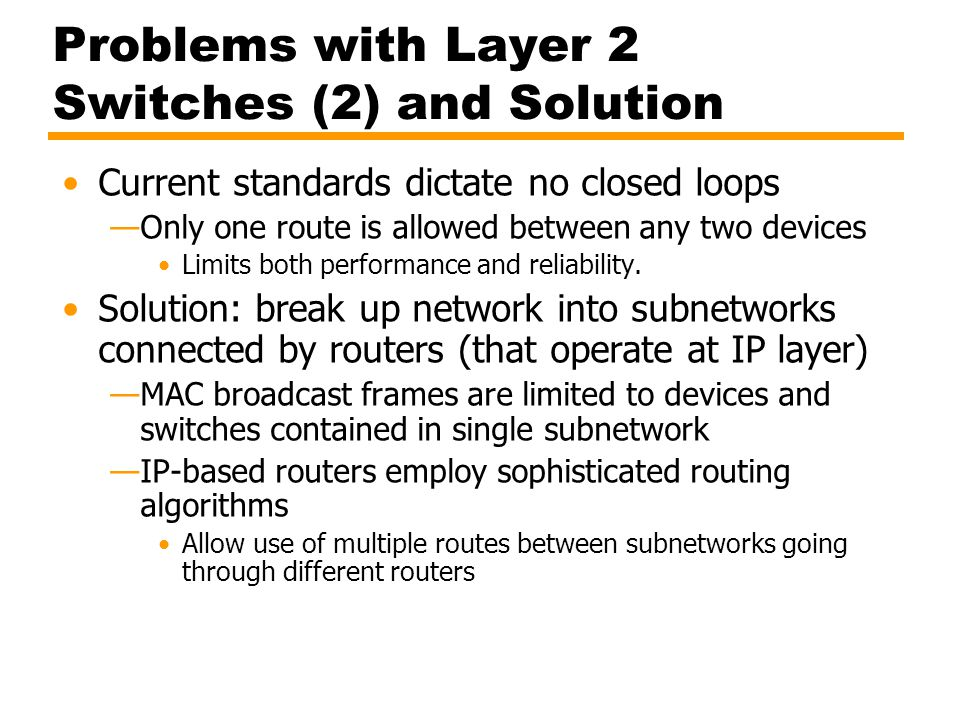 Problems with Layer 2 Switches (2) and Solution Current standards dictate no closed loops —Only one route is allowed between any two devices Limits bo
