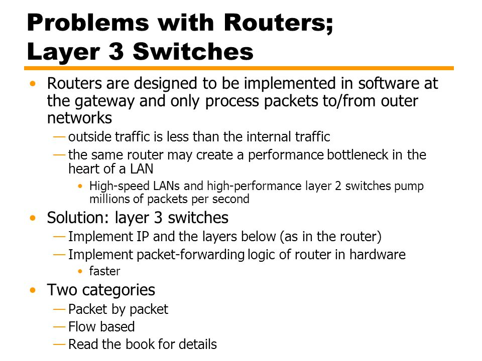 Problems with Routers; Layer 3 Switches Routers are designed to be implemented in software at the gateway and only process packets to/from outer netwo