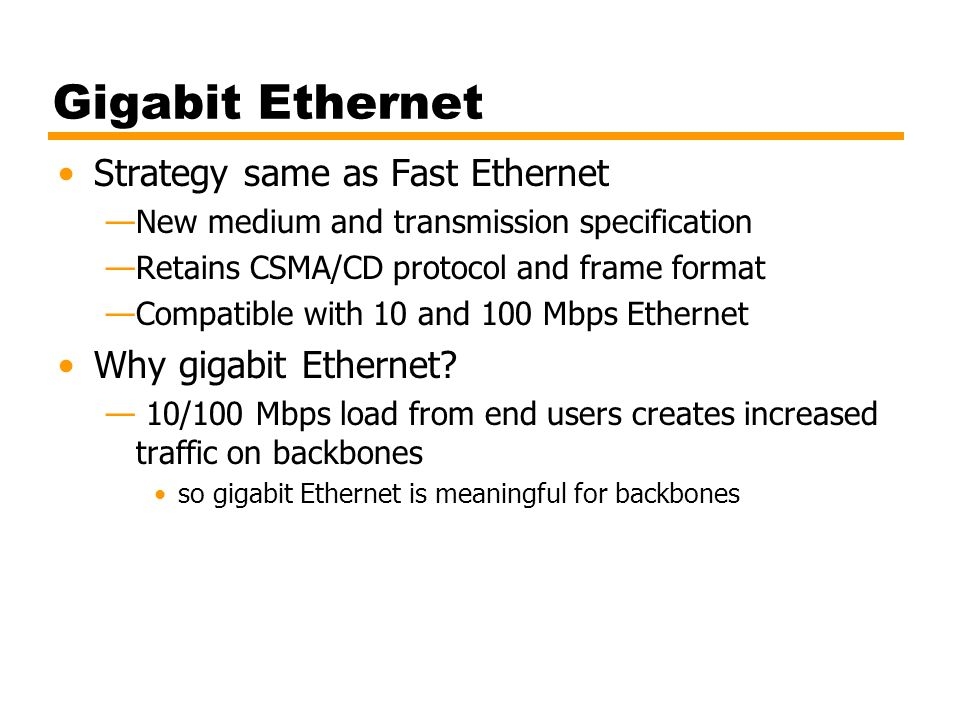 Gigabit Ethernet Strategy same as Fast Ethernet —New medium and transmission specification —Retains CSMA/CD protocol and frame format —Compatible with