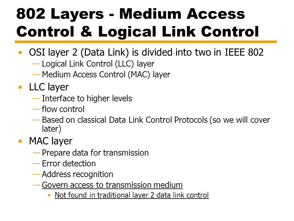 802 Layers - Medium Access Control & Logical Link Control OSI layer 2 (Data Link) is divided into two in IEEE 802 —Logical Link Control (LLC) layer —M