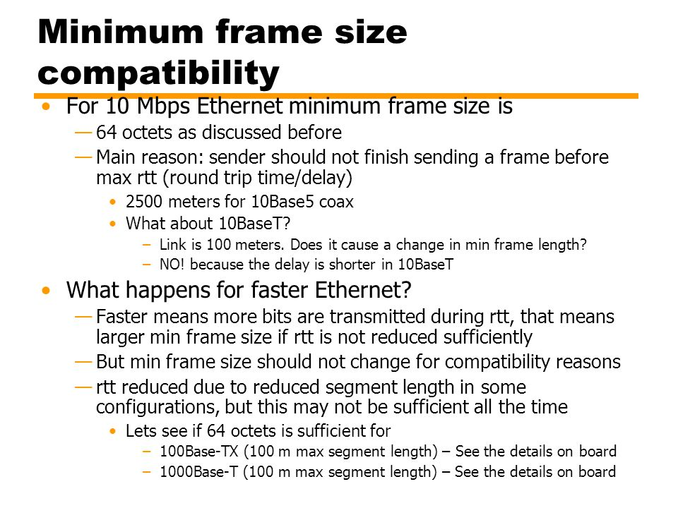 Minimum frame size compatibility For 10 Mbps Ethernet minimum frame size is —64 octets as discussed before —Main reason: sender should not finish send