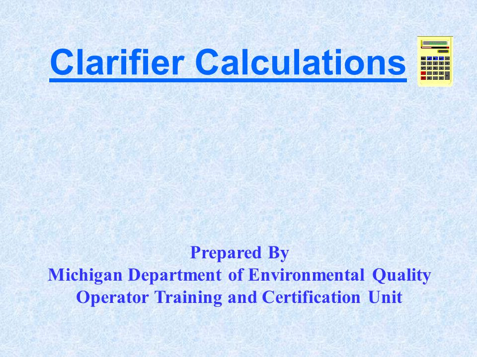 Clarifier Calculations Prepared By Michigan Department of Environmental Quality Operator Training and Certification Unit