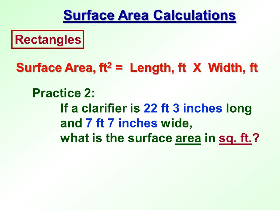 Practice 2: If a clarifier is 22 ft 3 inches long and 7 ft 7 inches wide, what is the surface area in sq. ft.? Rectangles Surface Area, ft 2 = Length,