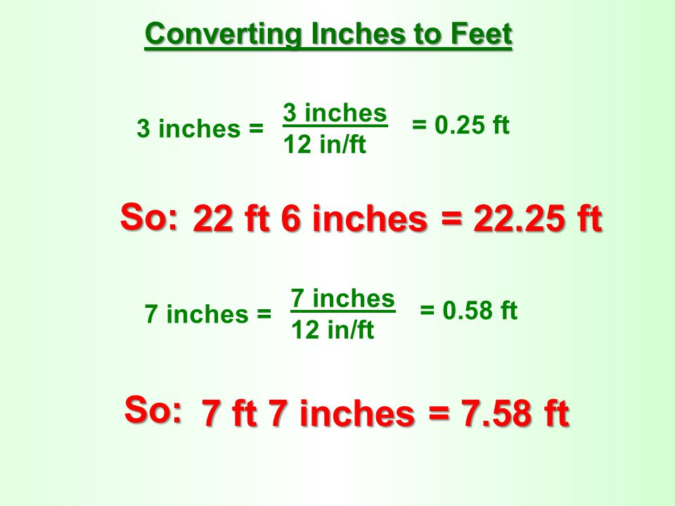3 inches = 3 inches 12 in/ft = 0.25 ft Converting Inches to Feet So: 22 ft 6 inches = 22.25 ft 7 inches = 7 inches 12 in/ft = 0.58 ft So: 7 ft 7 inche