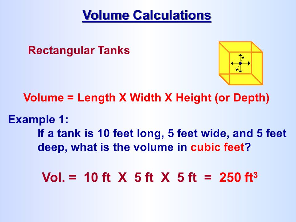 Rectangular Tanks Volume = Length X Width X Height (or Depth) Example 1: If a tank is 10 feet long, 5 feet wide, and 5 feet deep, what is the volume i