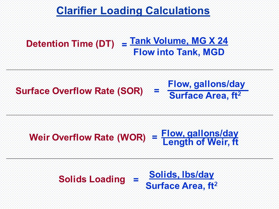 Clarifier Loading Calculations = Tank Volume, MG X 24 Flow into Tank, MGD Detention Time (DT) = Flow, gallons/day Surface Area, ft 2 Surface Overflow
