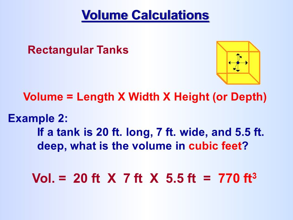 Rectangular Tanks Volume = Length X Width X Height (or Depth) Example 2: If a tank is 20 ft. long, 7 ft. wide, and 5.5 ft. deep, what is the volume in