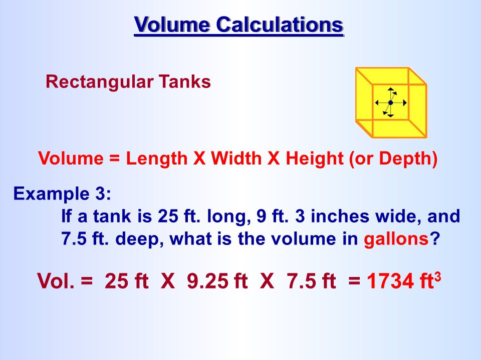 Rectangular Tanks Volume = Length X Width X Height (or Depth) Example 3: If a tank is 25 ft. long, 9 ft. 3 inches wide, and 7.5 ft. deep, what is the