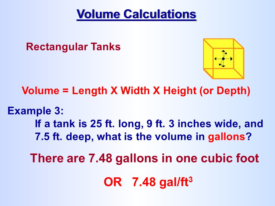 Rectangular Tanks Volume = Length X Width X Height (or Depth) There are 7.48 gallons in one cubic foot Volume Calculations OR 7.48 gal/ft 3 Example 3: