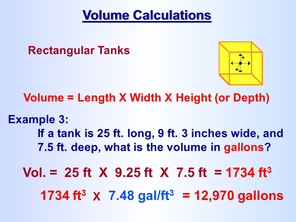 Rectangular Tanks Volume = Length X Width X Height (or Depth) Volume Calculations 1734 ft 3 X 7.48 gal/ft 3 = 12,970 gallons Example 3: If a tank is 2
