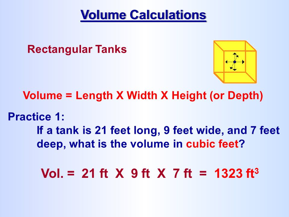 Rectangular Tanks Volume = Length X Width X Height (or Depth) Practice 1: If a tank is 21 feet long, 9 feet wide, and 7 feet deep, what is the volume