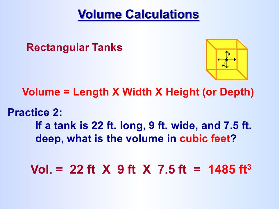 Rectangular Tanks Volume = Length X Width X Height (or Depth) Practice 2: If a tank is 22 ft. long, 9 ft. wide, and 7.5 ft. deep, what is the volume i