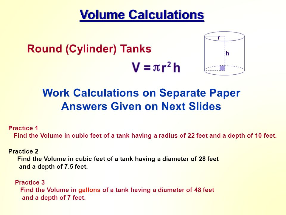 Volume Calculations Round (Cylinder) Tanks Practice 1 Find the Volume in cubic feet of a tank having a radius of 22 feet and a depth of 10 feet. Pract