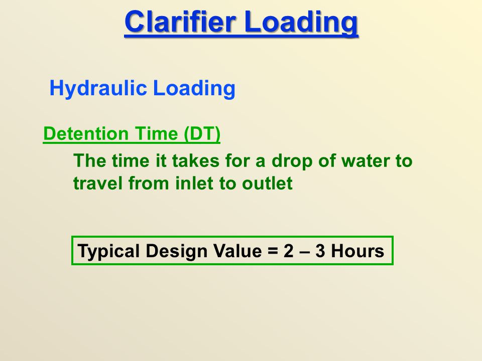 Clarifier Loading Detention Time (DT) The time it takes for a drop of water to travel from inlet to outlet Hydraulic Loading Typical Design Value = 2