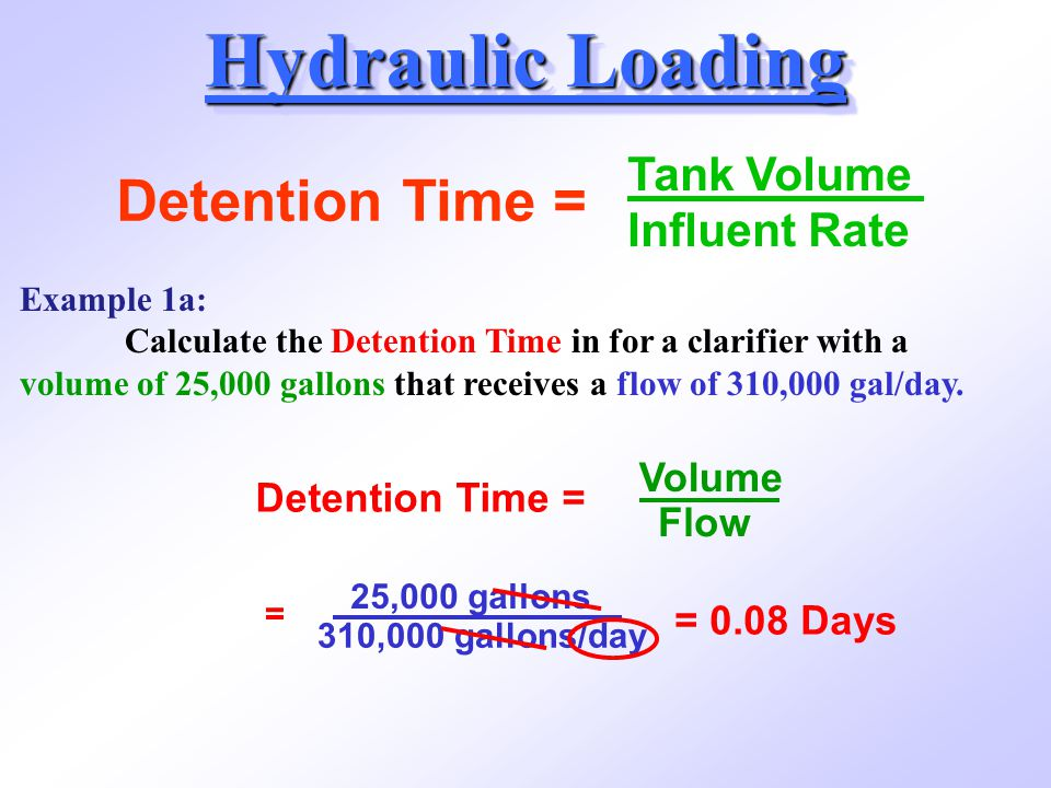 Detention Time = Volume Flow = 25,000 gallons 310,000 gallons/day = 0.08 Days Hydraulic Loading Detention Time = Tank Volume Influent Rate Example 1a: