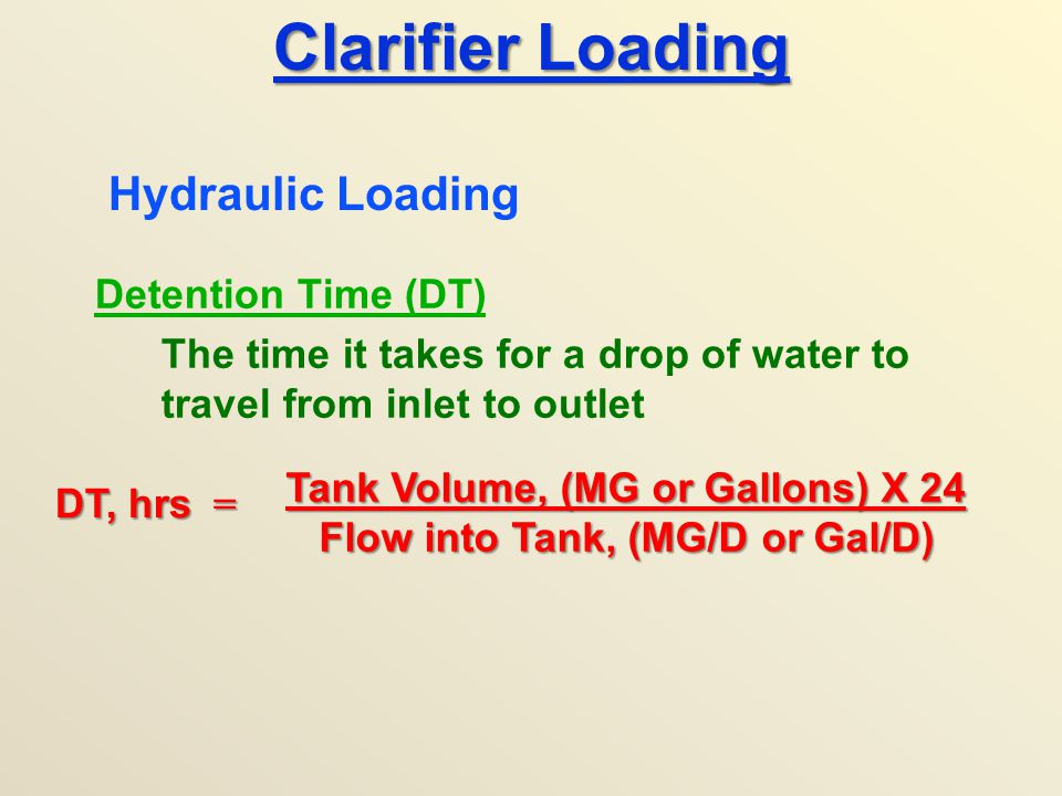 Clarifier Loading Detention Time (DT) The time it takes for a drop of water to travel from inlet to outlet Hydraulic Loading DT, hrs = Tank Volume, (M