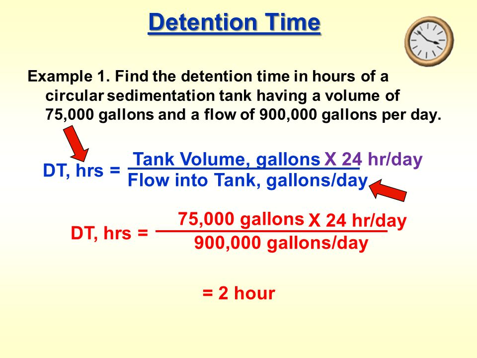 Detention Time Example 1. Find the detention time in hours of a circular sedimentation tank having a volume of 75,000 gallons and a flow of 900,000 ga