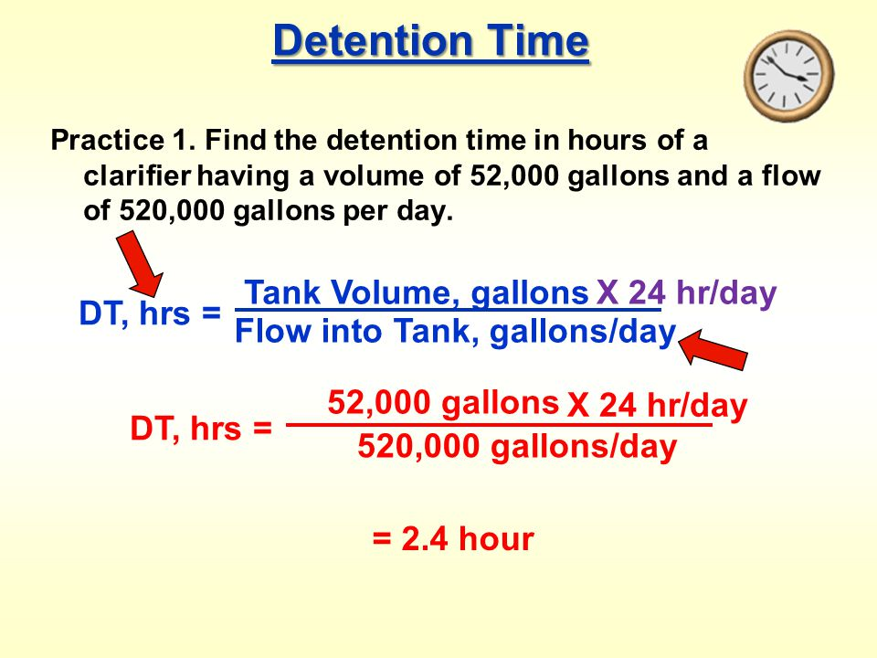Detention Time Practice 1. Find the detention time in hours of a clarifier having a volume of 52,000 gallons and a flow of 520,000 gallons per day. DT