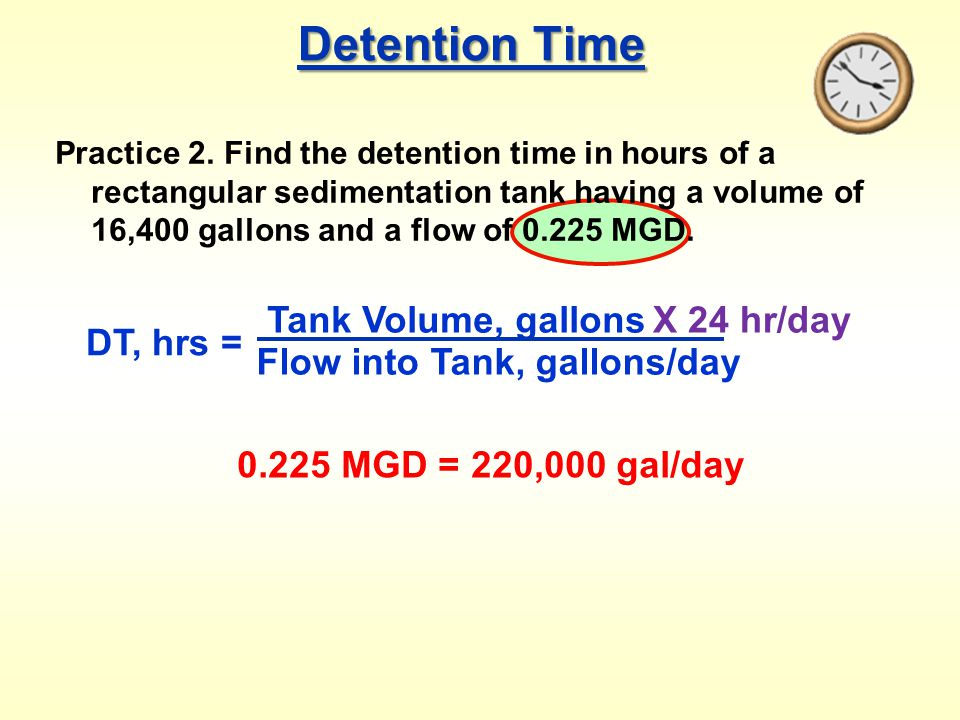 Detention Time Practice 2. Find the detention time in hours of a rectangular sedimentation tank having a volume of 16,400 gallons and a flow of 0.225