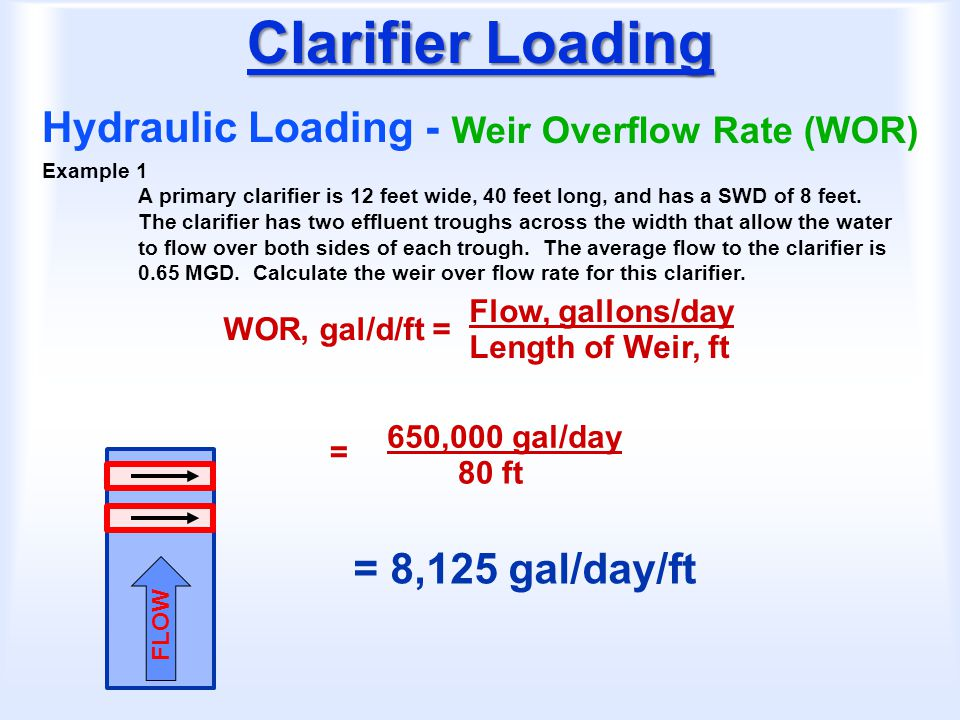 Clarifier Loading Hydraulic Loading - Weir Overflow Rate (WOR) WOR, gal/d/ft = Flow, gallons/day Length of Weir, ft Example 1 A primary clarifier is 1
