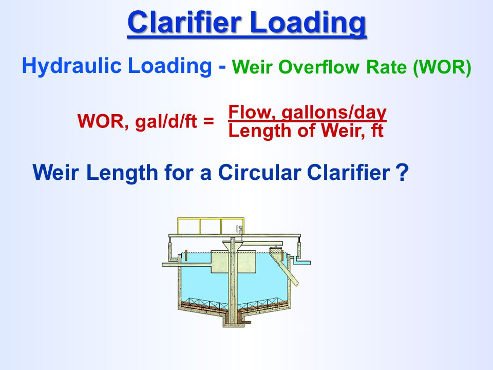 WOR, gal/d/ft = Flow, gallons/day Length of Weir, ft Clarifier Loading Hydraulic Loading - Weir Overflow Rate (WOR) Weir Length for a Circular Clarifi