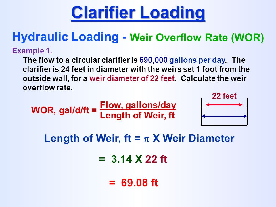 WOR, gal/d/ft = Flow, gallons/day Length of Weir, ft Clarifier Loading Hydraulic Loading - Weir Overflow Rate (WOR) Example 1. The flow to a circular