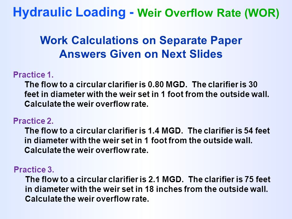 Hydraulic Loading - Weir Overflow Rate (WOR) Practice 1. The flow to a circular clarifier is 0.80 MGD. The clarifier is 30 feet in diameter with the w