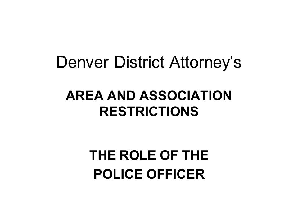 Denver District Attorney's AREA AND ASSOCIATION RESTRICTIONS THE ROLE OF THE POLICE OFFICER