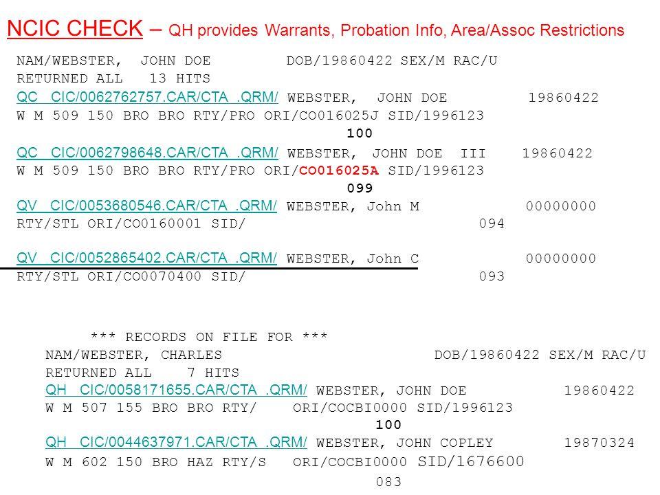 NAM/WEBSTER, JOHN DOE DOB/19860422 SEX/M RAC/U RETURNED ALL 13 HITS QC CIC/0062762757.CAR/CTA.QRM/ WEBSTER, JOHN DOE 19860422 W M 509 150 BRO BRO RTY/PRO ORI/CO016025J SID/1996123 100 QC CIC/0062798648.CAR/CTA.QRM/ WEBSTER, JOHN DOE III 19860422 W M 509 150 BRO BRO RTY/PRO ORI/CO016025A SID/1996123 099 QV CIC/0053680546.CAR/CTA.QRM/ WEBSTER, John M 00000000 RTY/STL ORI/CO0160001 SID/ 094 QC CIC/0062762757.CAR/CTA.QRM/ QC CIC/0062798648.CAR/CTA.QRM/ QV CIC/0053680546.CAR/CTA.QRM/ QV CIC/0052865402.CAR/CTA.QRM/ QV CIC/0052865402.CAR/CTA.QRM/ WEBSTER, John C 00000000 RTY/STL ORI/CO0070400 SID/ 093 *** RECORDS ON FILE FOR *** NAM/WEBSTER, CHARLES DOB/19860422 SEX/M RAC/U RETURNED ALL 7 HITS QH CIC/0058171655.CAR/CTA.QRM/ WEBSTER, JOHN DOE 19860422 W M 507 155 BRO BRO RTY/ ORI/COCBI0000 SID/1996123 100 QH CIC/0044637971.CAR/CTA.QRM/ WEBSTER, JOHN COPLEY 19870324 W M 602 150 BRO HAZ RTY/S ORI/COCBI0000 SID/1676600 083 QH CIC/0058171655.CAR/CTA.QRM/ QH CIC/0044637971.CAR/CTA.QRM/ NCIC CHECK – QH provides Warrants, Probation Info, Area/Assoc Restrictions
