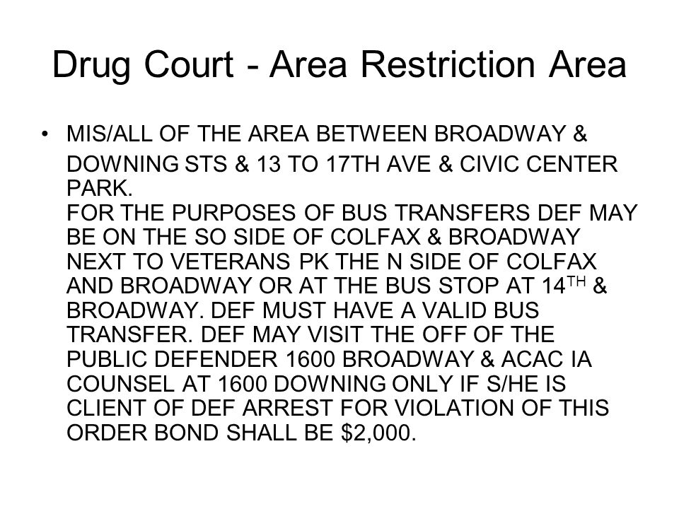 Drug Court - Area Restriction Area MIS/ALL OF THE AREA BETWEEN BROADWAY & DOWNING STS & 13 TO 17TH AVE & CIVIC CENTER PARK. FOR THE PURPOSES OF BUS TR
